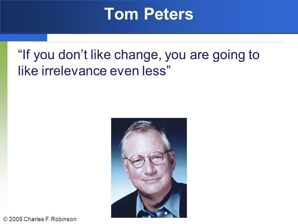 Tom Peters If you don't like change, you are going to like irrelevance even less