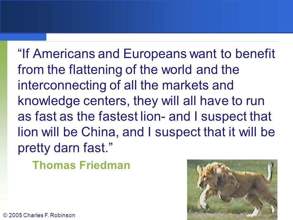 If Americans and Europeans want to benefit from the flattening of the world and the interconnecting of all the markets and knowledge centers, they will all have to run as fast as the fastest lion- and I suspect that lion will be China, and I suspect that it will be pretty darn fast.