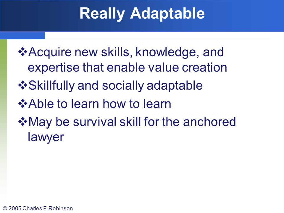 Really Adaptable Acquire new skills, knowledge, and expertise that enable value creation. Skillfully and socially adaptable.