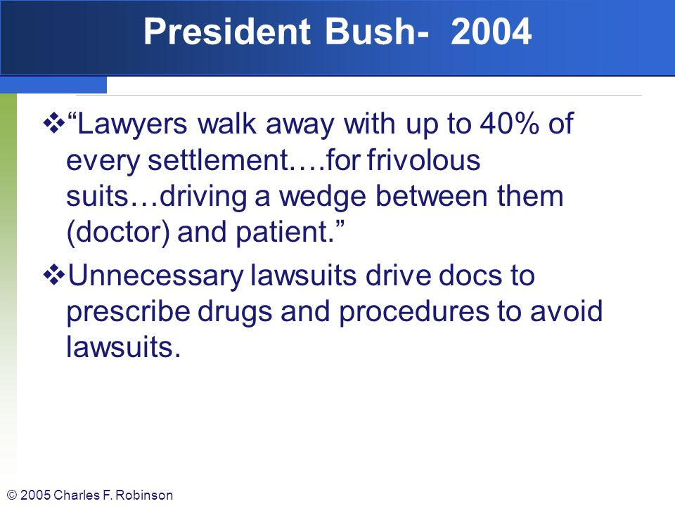 President Bush- 2004 Lawyers walk away with up to 40% of every settlement….for frivolous suits…driving a wedge between them (doctor) and patient.