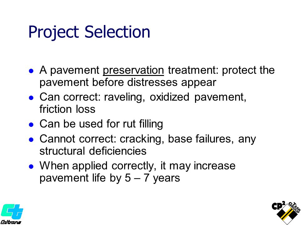 Project Selection A pavement preservation treatment: protect the pavement before distresses appear.