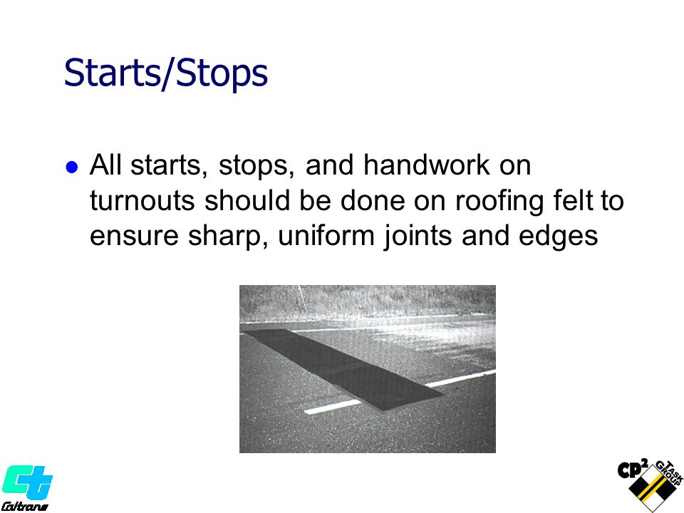 Starts/Stops All starts, stops, and handwork on turnouts should be done on roofing felt to ensure sharp, uniform joints and edges.