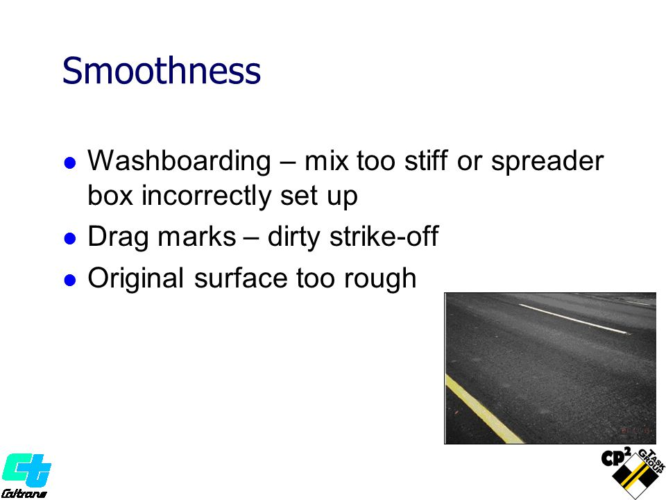 Smoothness Washboarding – mix too stiff or spreader box incorrectly set up. Drag marks – dirty strike-off.