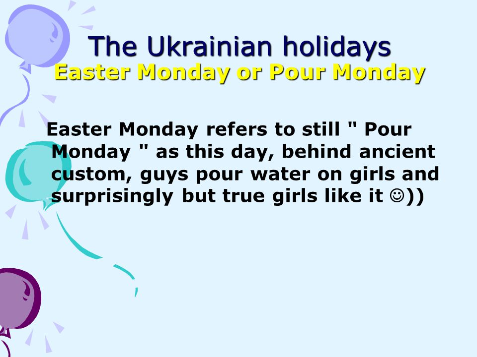 The Ukrainian holidays Easter Monday or Pour Monday