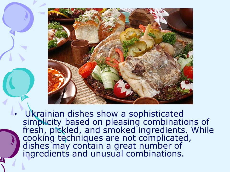 Ukrainian dishes show a sophisticated simplicity based on pleasing combinations of fresh, pickled, and smoked ingredients.