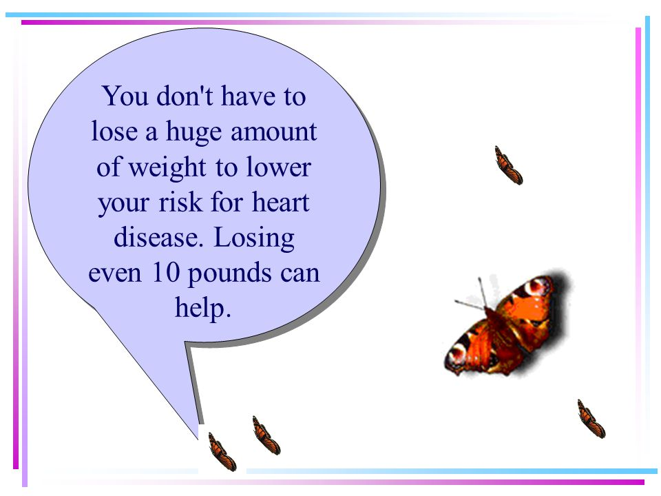 You don t have to lose a huge amount of weight to lower your risk for heart disease.
