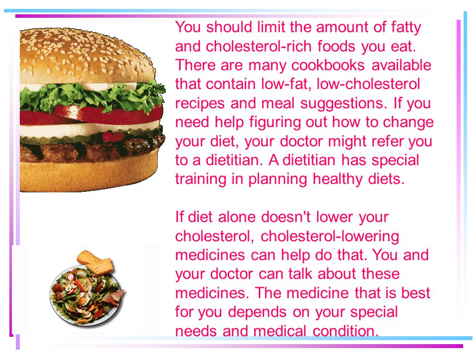 You should limit the amount of fatty and cholesterol-rich foods you eat.