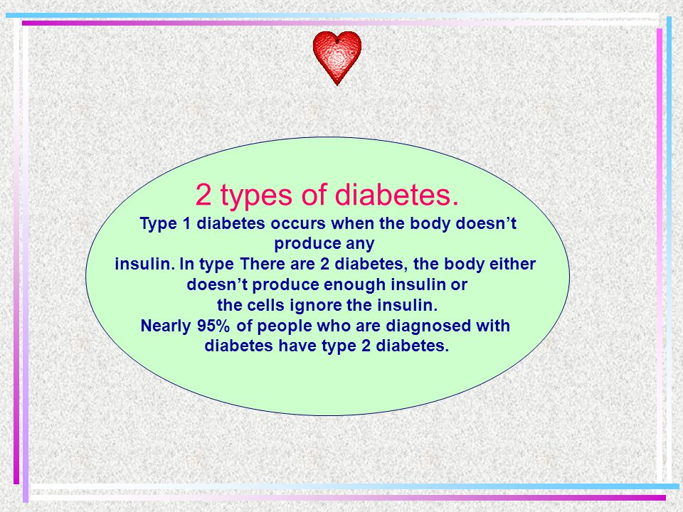 2 types of diabetes. Type 1 diabetes occurs when the body doesn't