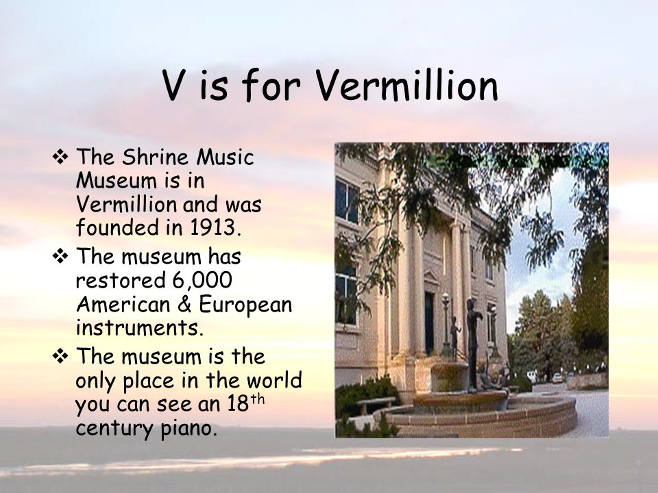 V is for Vermillion The Shrine Music Museum is in Vermillion and was founded in 1913.