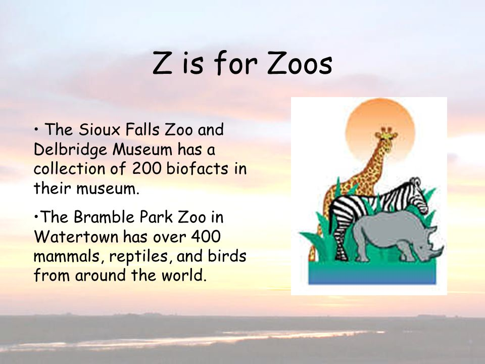 Z is for Zoos The Sioux Falls Zoo and Delbridge Museum has a collection of 200 biofacts in their museum.