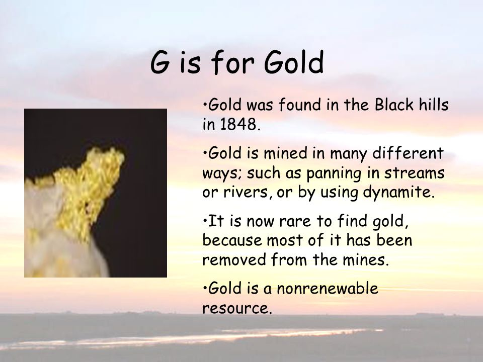 G is for Gold G is for Gold Gold was found in the Black hills in 1848.
