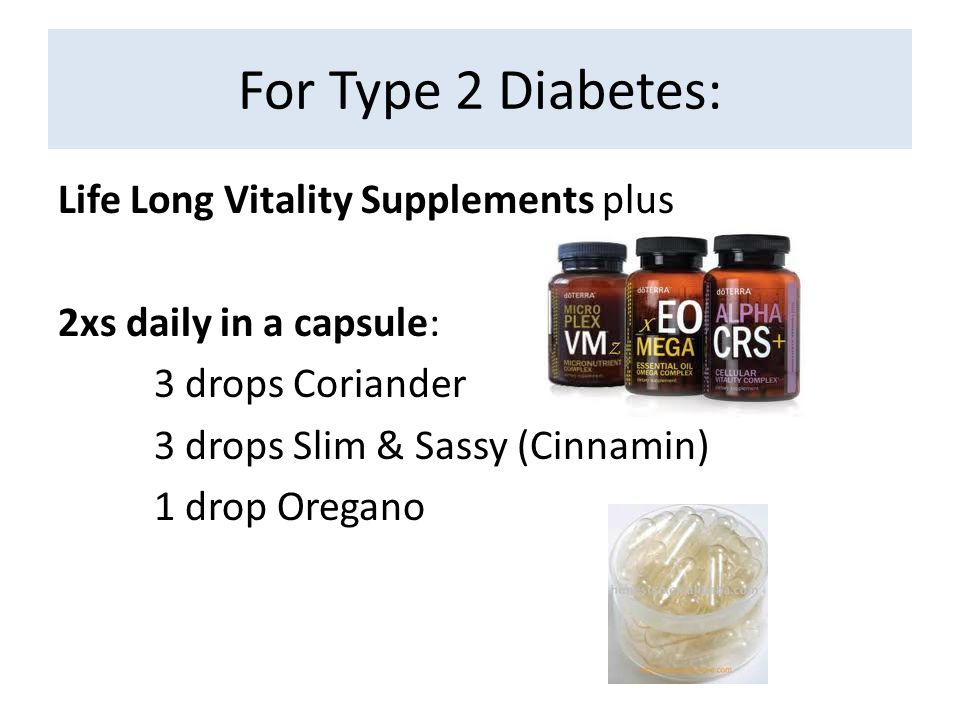For Type 2 Diabetes: Life Long Vitality Supplements plus 2xs daily in a capsule: 3 drops Coriander 3 drops Slim & Sassy (Cinnamin) 1 drop Oregano