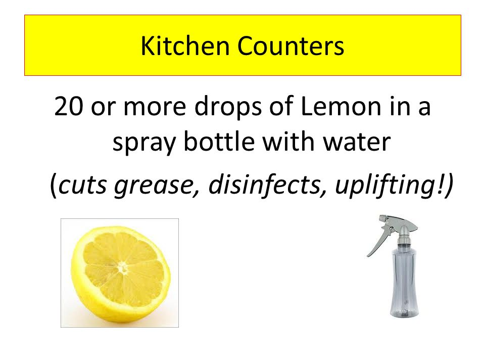 Kitchen Counters 20 or more drops of Lemon in a spray bottle with water (cuts grease, disinfects, uplifting!)