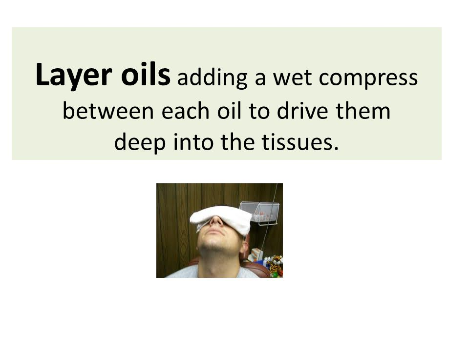 Layer oils adding a wet compress between each oil to drive them deep into the tissues.