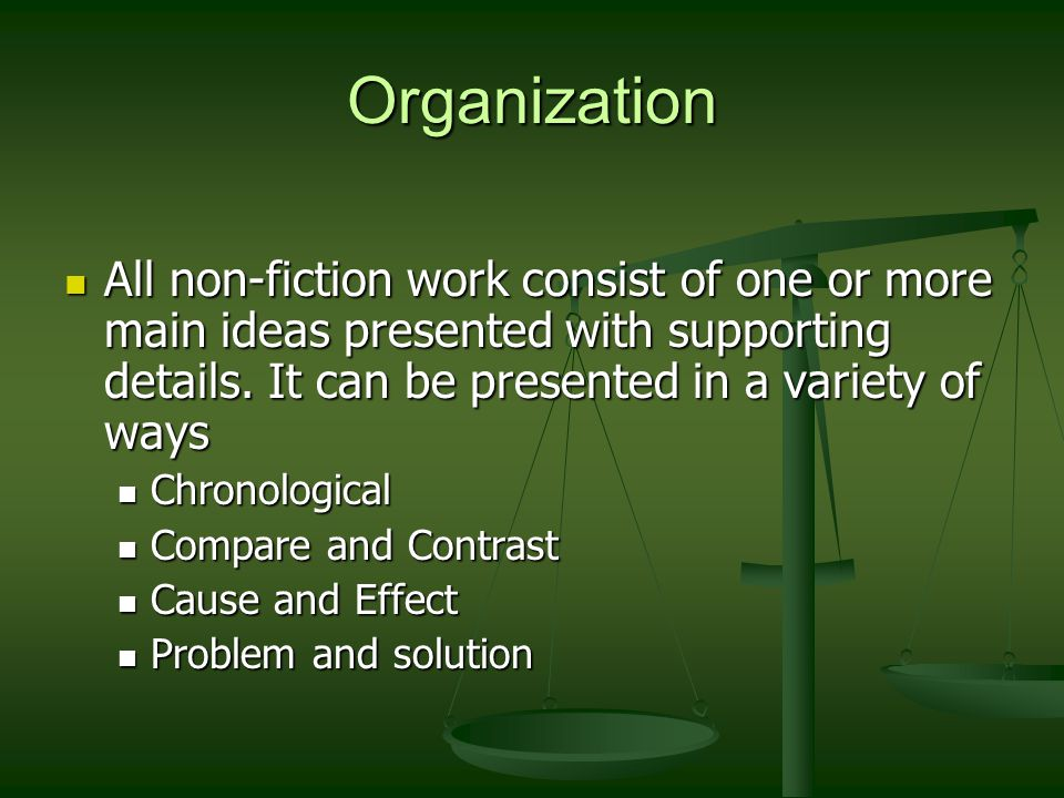 Organization All non-fiction work consist of one or more main ideas presented with supporting details. It can be presented in a variety of ways.