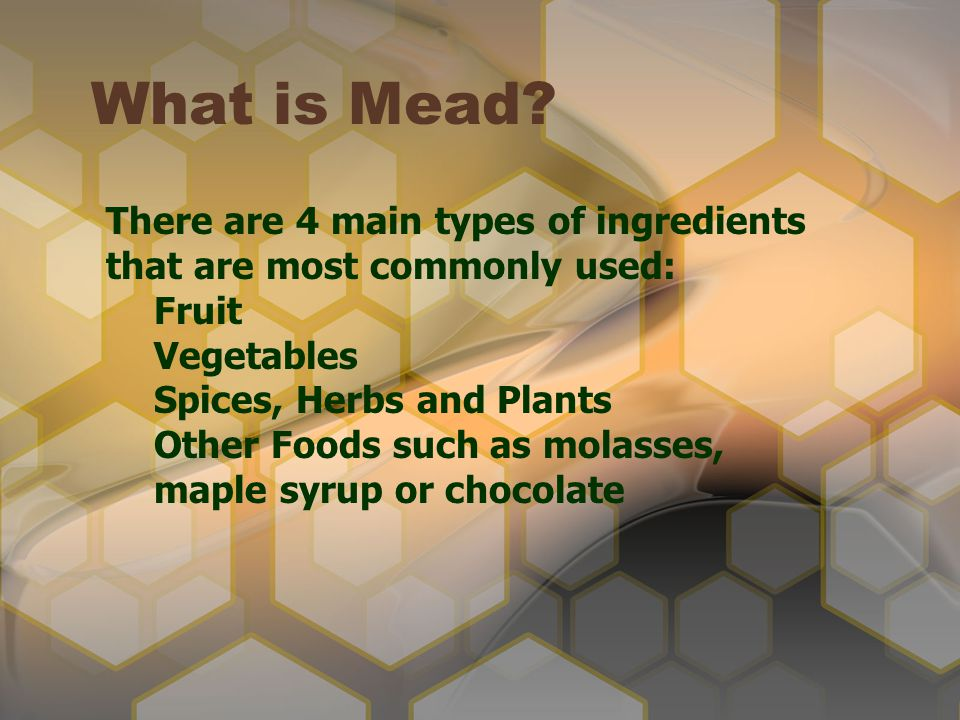What is Mead There are 4 main types of ingredients that are most commonly used: Fruit. Vegetables.