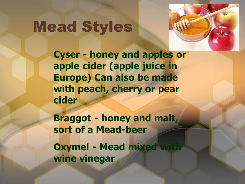 Mead Styles Cyser - honey and apples or apple cider (apple juice in Europe) Can also be made with peach, cherry or pear cider.