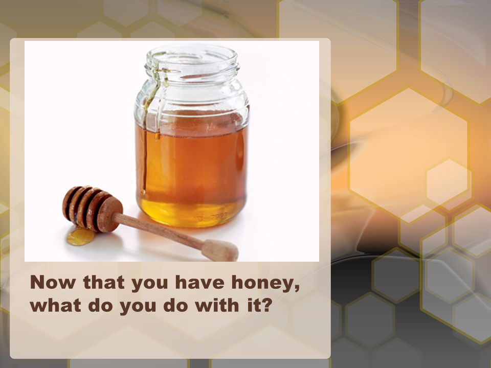 Now that you have honey, what do you do with it