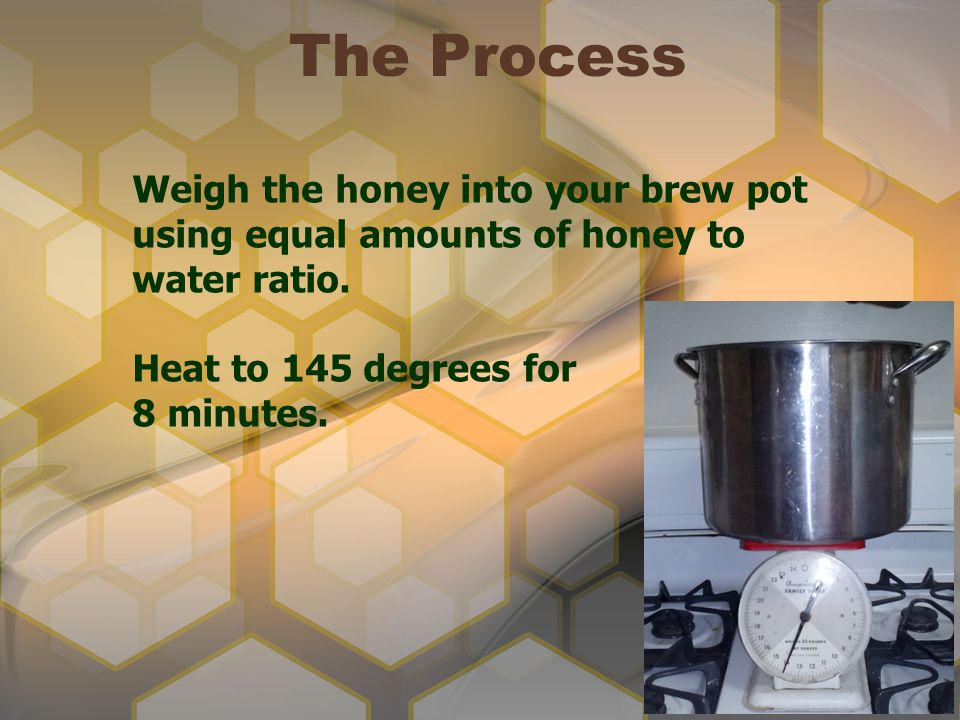 The Process Weigh the honey into your brew pot using equal amounts of honey to water ratio. Heat to 145 degrees for.