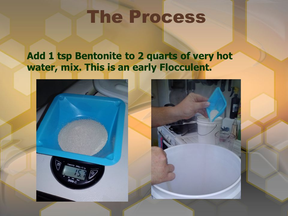 The Process Add 1 tsp Bentonite to 2 quarts of very hot water, mix. This is an early Flocculent.
