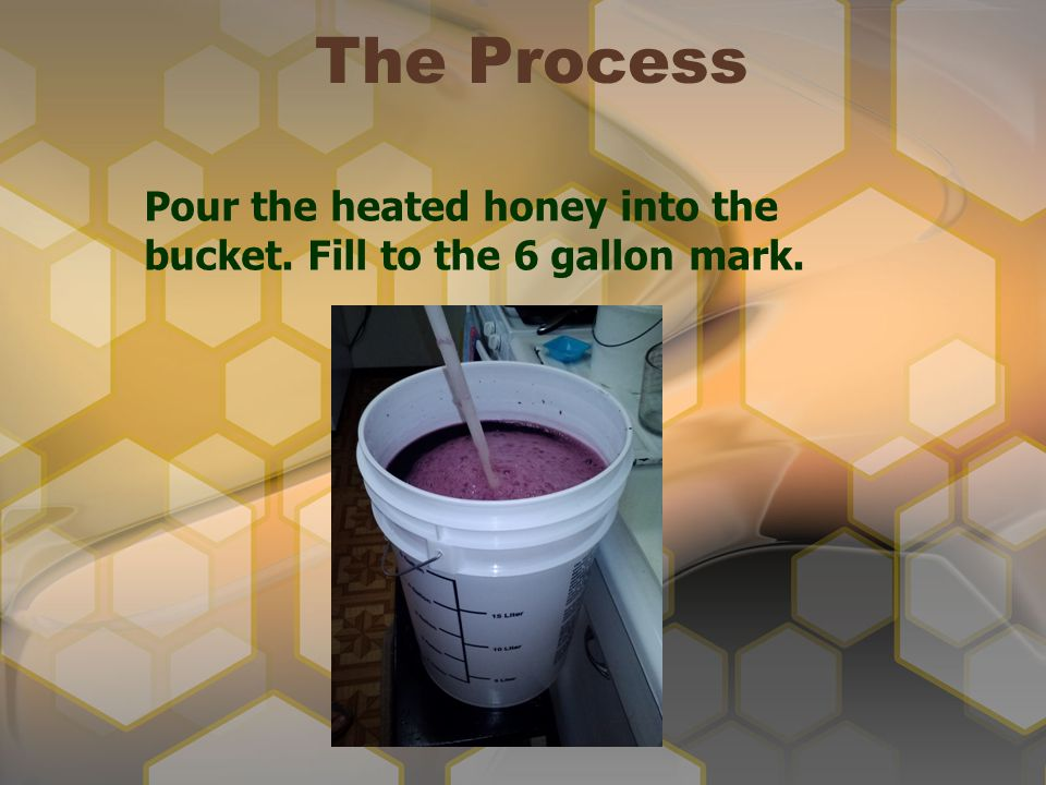The Process Pour the heated honey into the bucket. Fill to the 6 gallon mark.