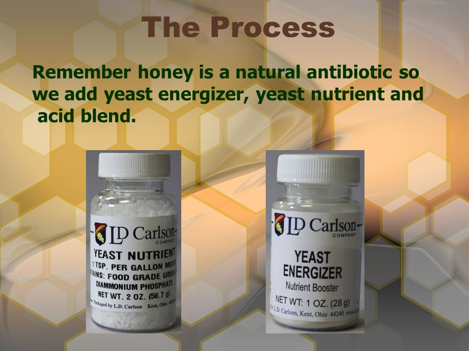 The Process Remember honey is a natural antibiotic so we add yeast energizer, yeast nutrient and.