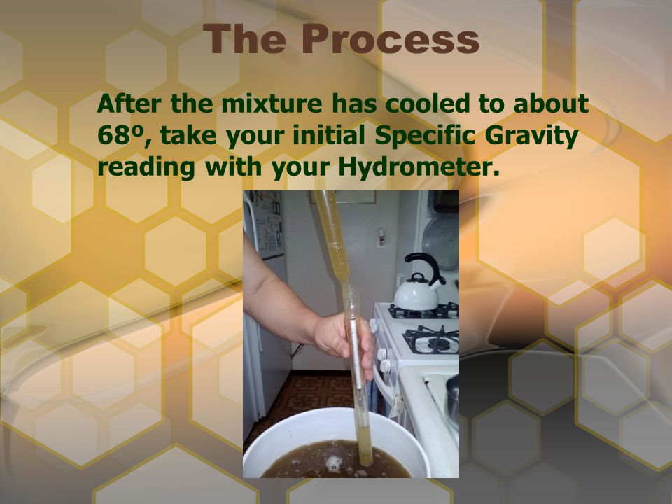 The Process After the mixture has cooled to about 68º, take your initial Specific Gravity reading with your Hydrometer.