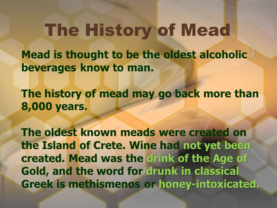 The History of Mead Mead is thought to be the oldest alcoholic beverages know to man. The history of mead may go back more than 8,000 years.