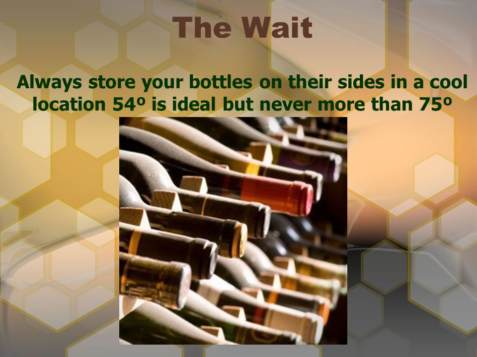 The Wait Always store your bottles on their sides in a cool location 54º is ideal but never more than 75º.