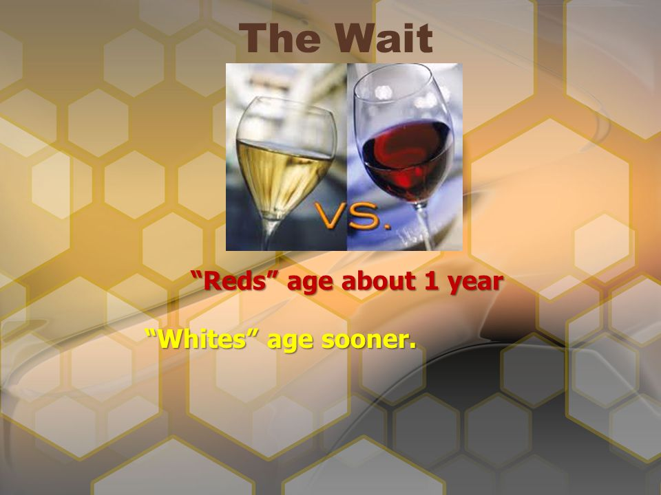 The Wait Reds age about 1 year Whites age sooner.