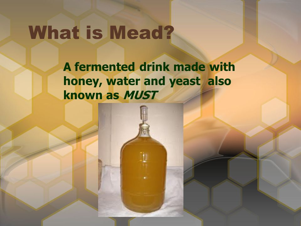 A fermented drink made with honey, water and yeast also known as MUST