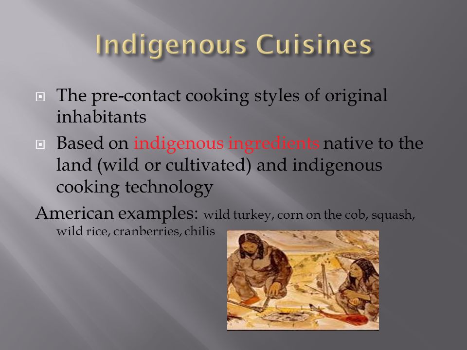 Indigenous Cuisines The pre-contact cooking styles of original inhabitants.