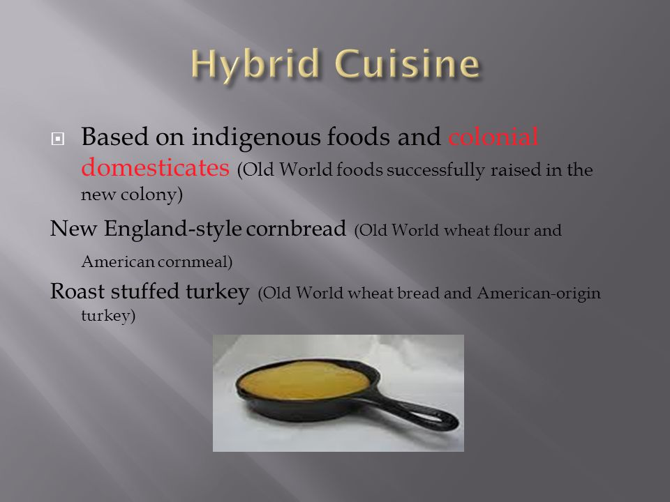 Hybrid Cuisine Based on indigenous foods and colonial domesticates (Old World foods successfully raised in the new colony)