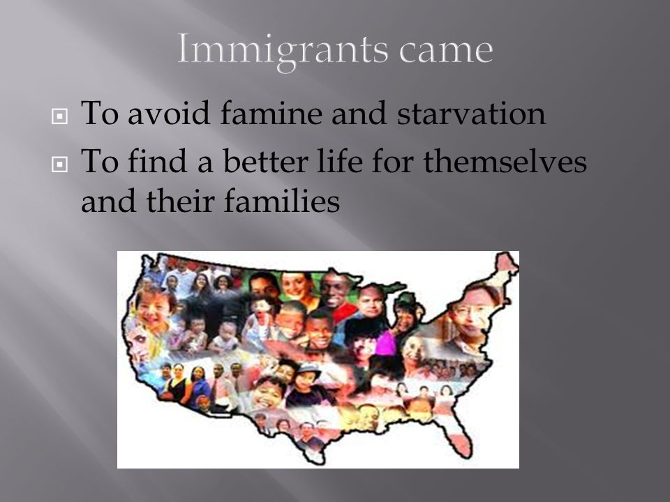 Immigrants came To avoid famine and starvation
