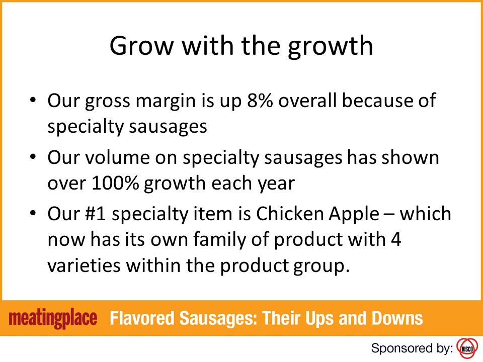 Grow with the growth Our gross margin is up 8% overall because of specialty sausages.