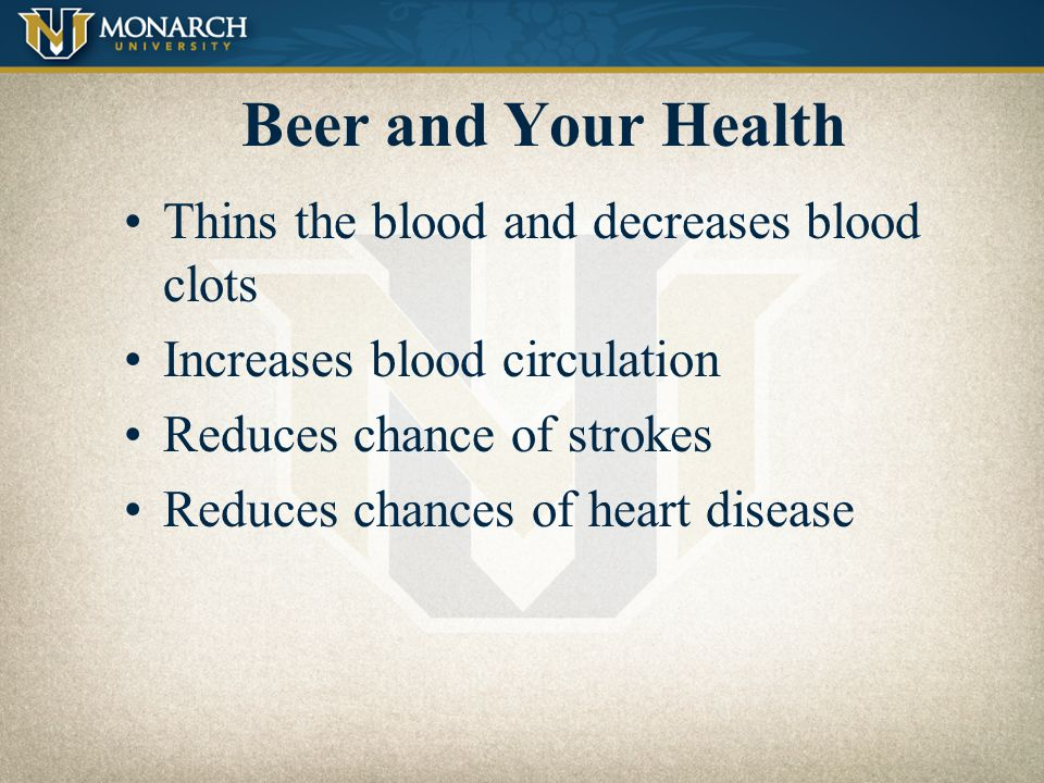 Beer and Your Health Thins the blood and decreases blood clots