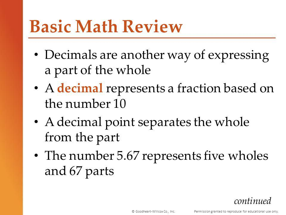 Basic Math Review Decimals are another way of expressing a part of the whole. A decimal represents a fraction based on the number 10.