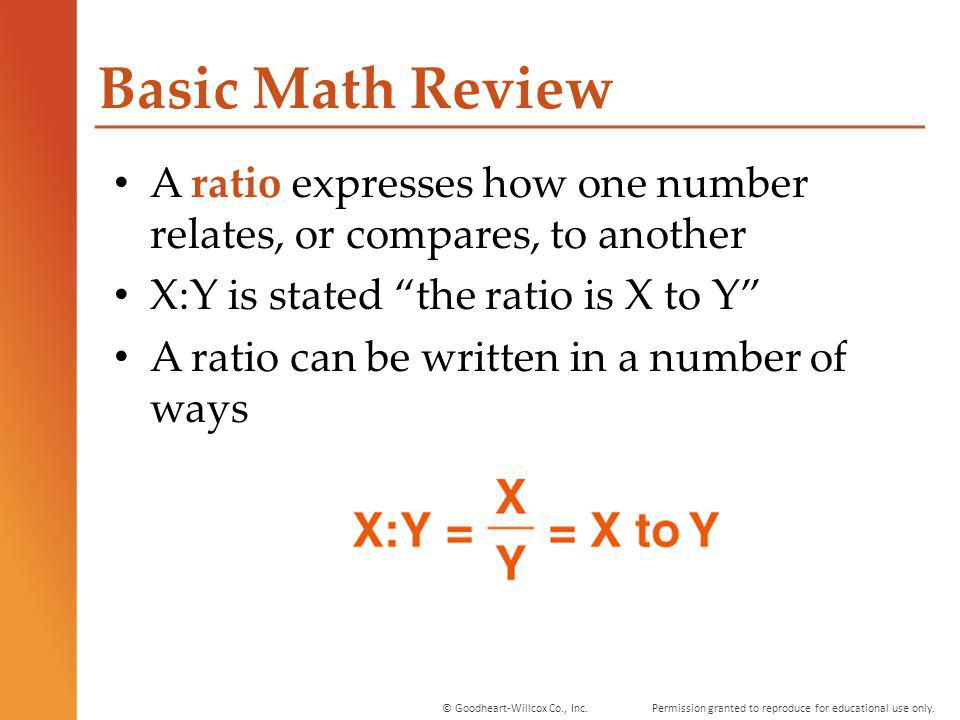 Basic Math Review A ratio expresses how one number relates, or compares, to another. X:Y is stated the ratio is X to Y