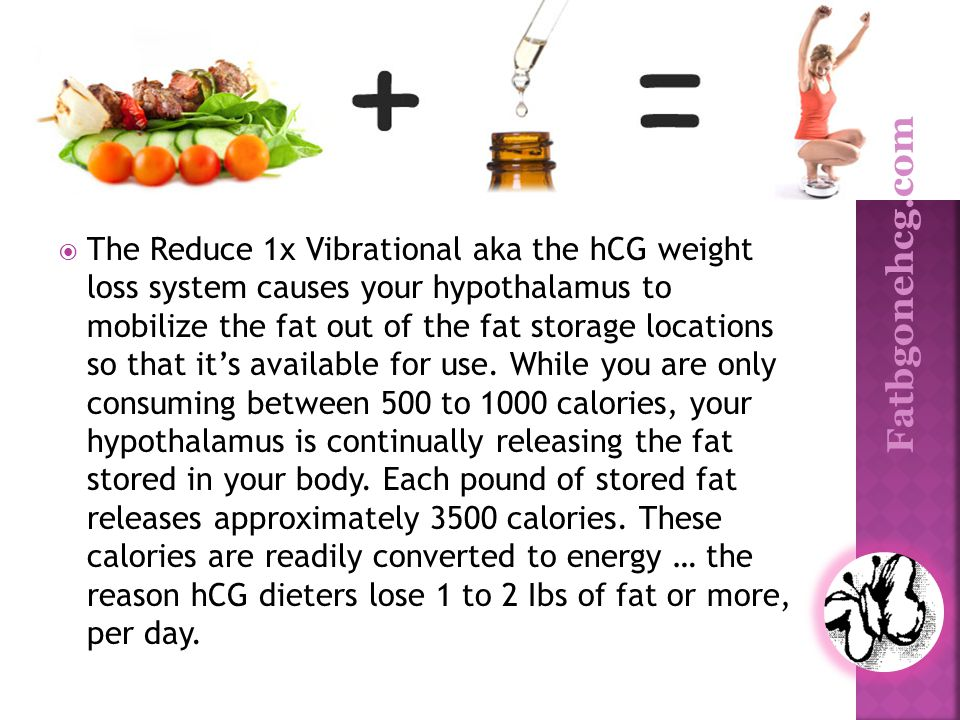 The Reduce 1x Vibrational aka the hCG weight loss system causes your hypothalamus to mobilize the fat out of the fat storage locations so that it's available for use. While you are only consuming between 500 to 1000 calories, your hypothalamus is continually releasing the fat stored in your body. Each pound of stored fat releases approximately 3500 calories. These calories are readily converted to energy … the reason hCG dieters lose 1 to 2 Ibs of fat or more, per day.