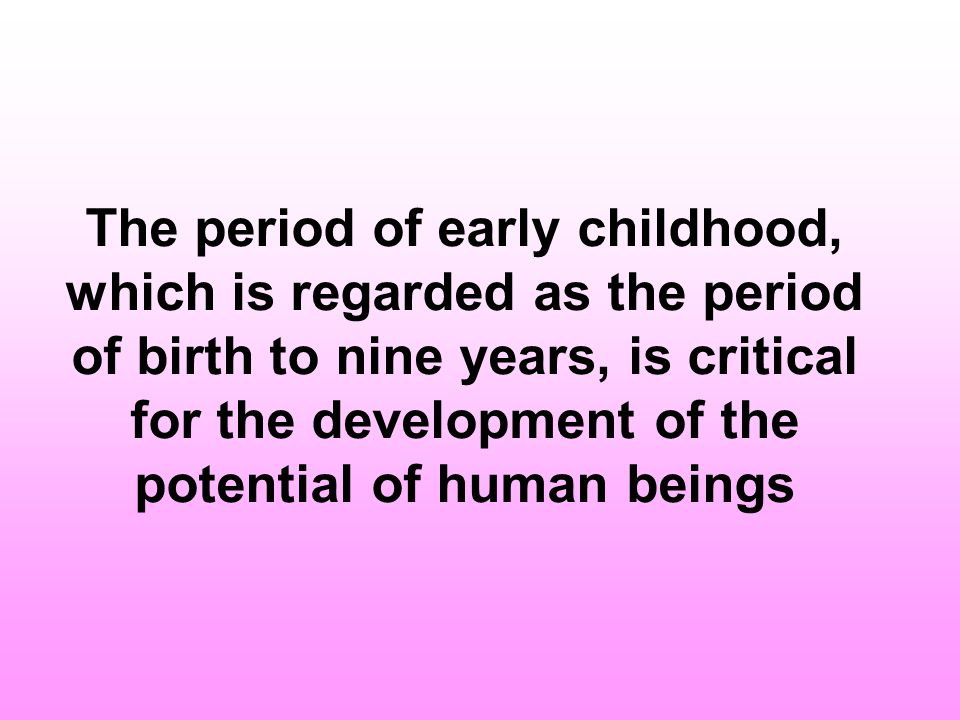 The period of early childhood, which is regarded as the period of birth to nine years, is critical for the development of the potential of human beings