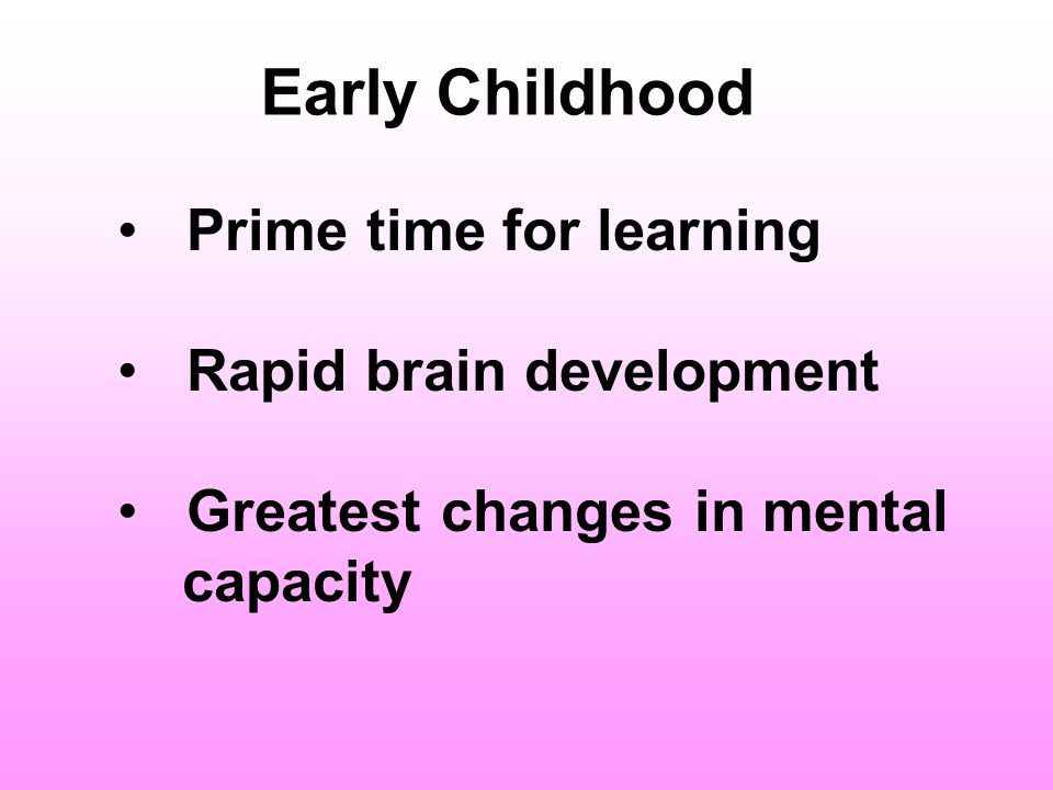 Early Childhood Prime time for learning Rapid brain development