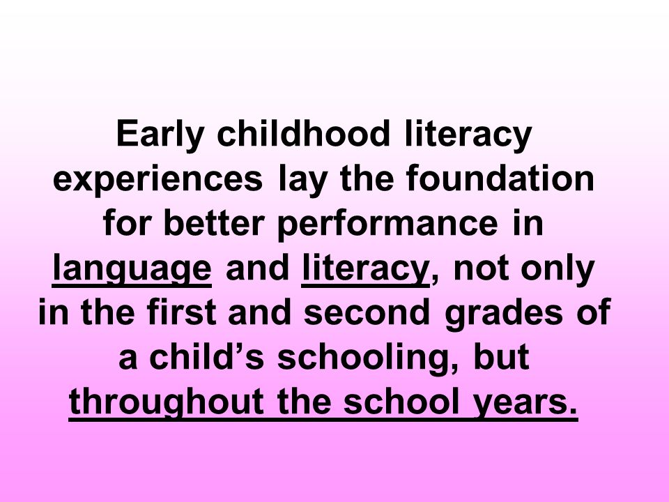 Early childhood literacy experiences lay the foundation for better performance in language and literacy, not only in the first and second grades of a child's schooling, but throughout the school years.