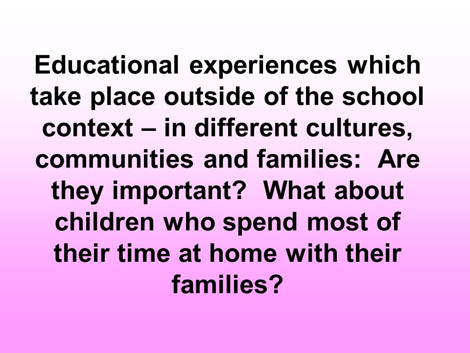 Educational experiences which take place outside of the school context – in different cultures, communities and families: Are they important.