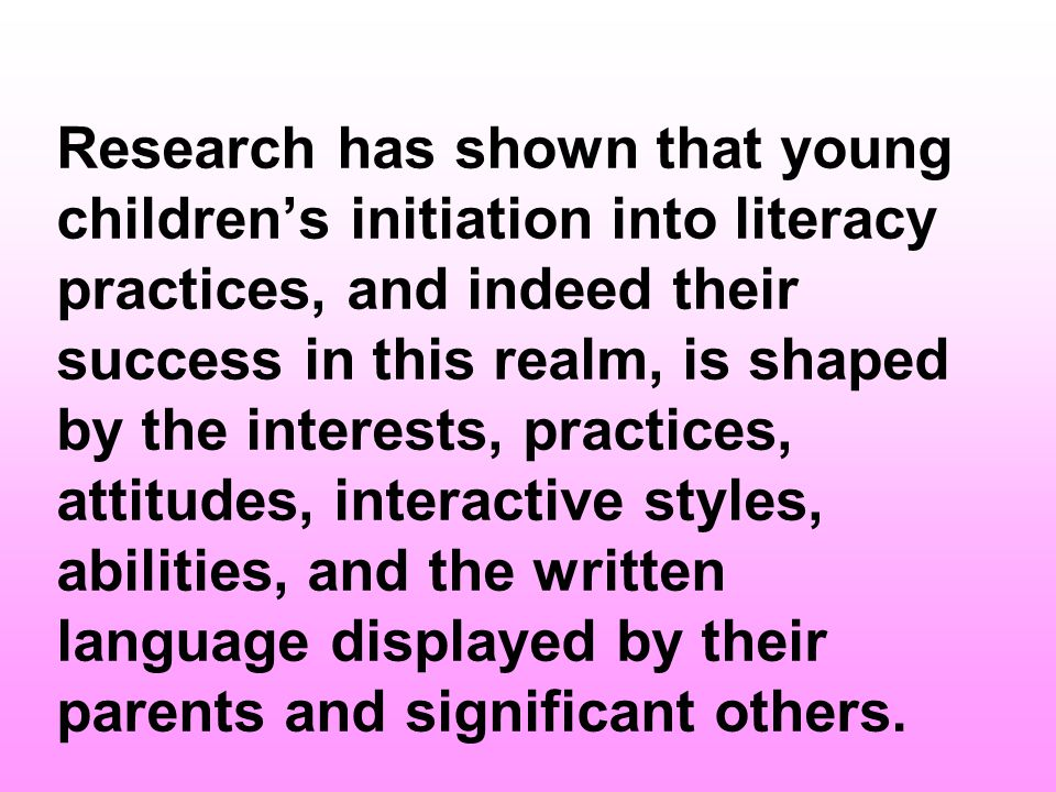 Research has shown that young children's initiation into literacy practices, and indeed their success in this realm, is shaped by the interests, practices, attitudes, interactive styles, abilities, and the written language displayed by their parents and significant others.