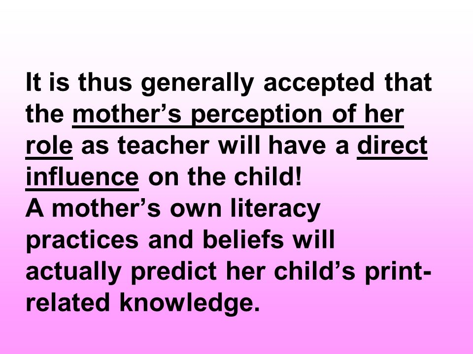 It is thus generally accepted that the mother's perception of her role as teacher will have a direct influence on the child.