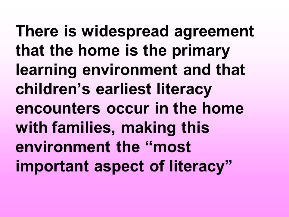 There is widespread agreement that the home is the primary learning environment and that children's earliest literacy encounters occur in the home with families, making this environment the most important aspect of literacy
