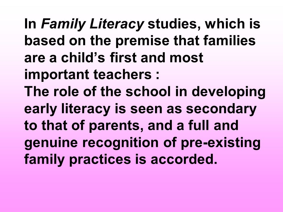 In Family Literacy studies, which is based on the premise that families are a child's first and most important teachers : The role of the school in developing early literacy is seen as secondary to that of parents, and a full and genuine recognition of pre-existing family practices is accorded.