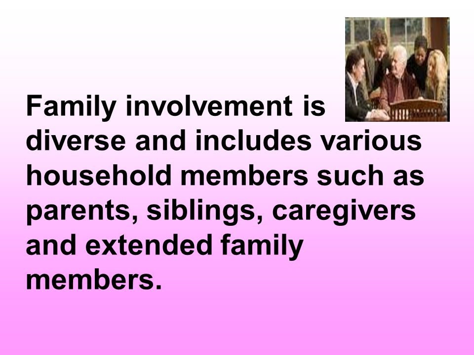 Family involvement is diverse and includes various household members such as parents, siblings, caregivers and extended family members.