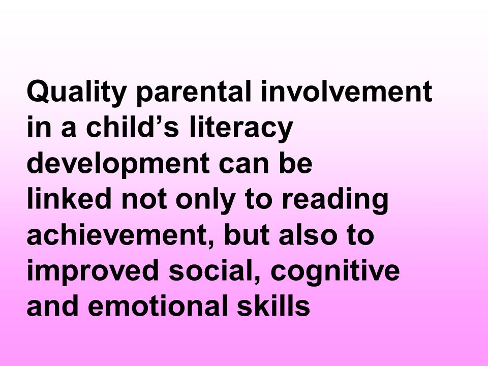 Quality parental involvement in a child's literacy development can be linked not only to reading achievement, but also to improved social, cognitive and emotional skills