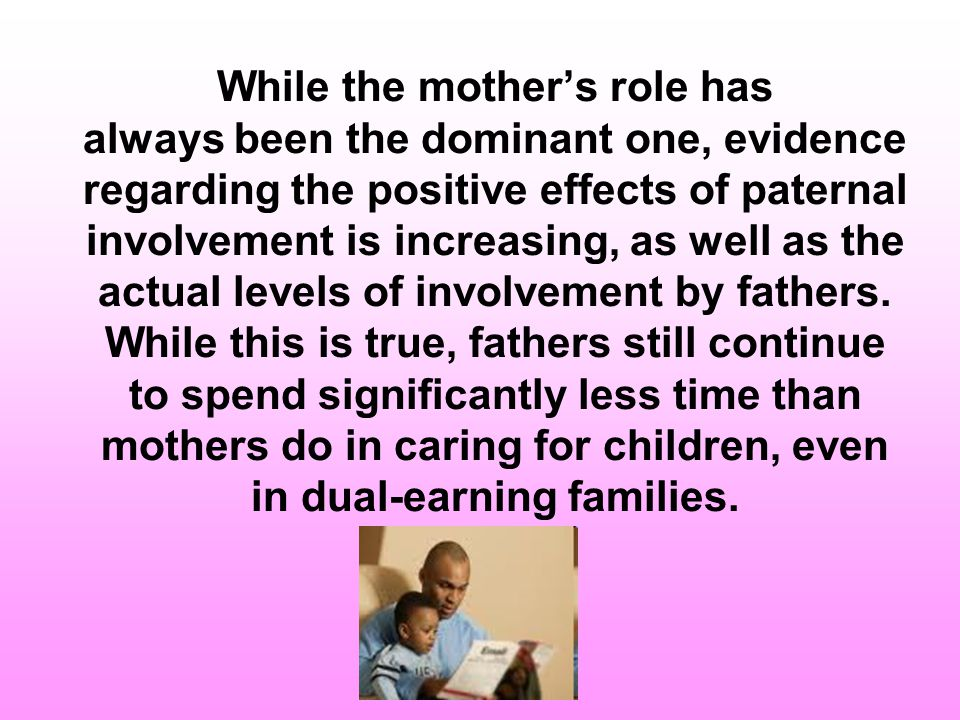 While the mother's role has always been the dominant one, evidence regarding the positive effects of paternal involvement is increasing, as well as the actual levels of involvement by fathers.